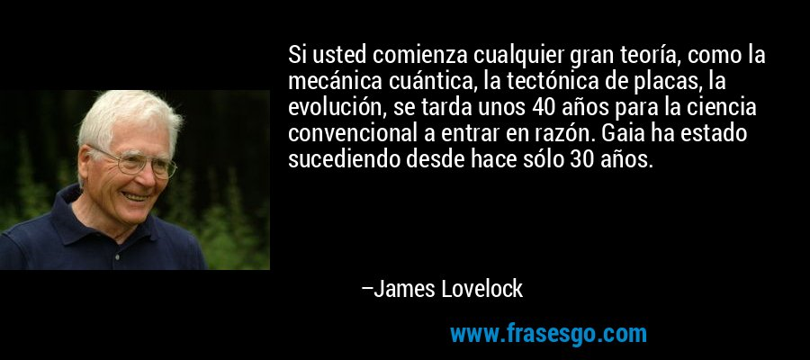 Si usted comienza cualquier gran teoría, como la mecánica cuántica, la tectónica de placas, la evolución, se tarda unos 40 años para la ciencia convencional a entrar en razón. Gaia ha estado sucediendo desde hace sólo 30 años. – James Lovelock