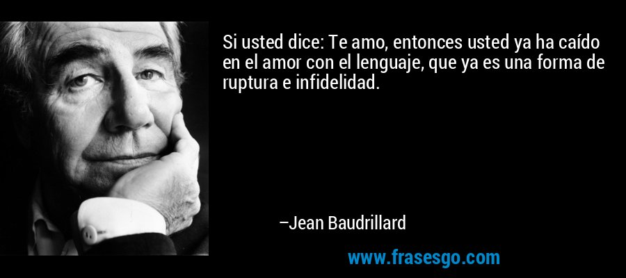 Si usted dice: Te amo, entonces usted ya ha caído en el amor con el lenguaje, que ya es una forma de ruptura e infidelidad. – Jean Baudrillard