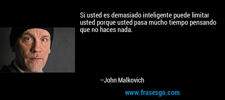 Si usted es demasiado inteligente puede limitar usted porque usted pasa mucho tiempo pensando que no haces nada. – John Malkovich