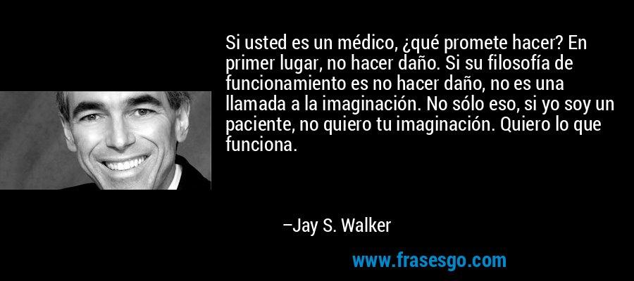 Si usted es un médico, ¿qué promete hacer? En primer lugar, no hacer daño. Si su filosofía de funcionamiento es no hacer daño, no es una llamada a la imaginación. No sólo eso, si yo soy un paciente, no quiero tu imaginación. Quiero lo que funciona. – Jay S. Walker
