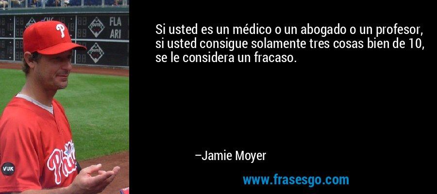Si usted es un médico o un abogado o un profesor, si usted consigue solamente tres cosas bien de 10, se le considera un fracaso. – Jamie Moyer