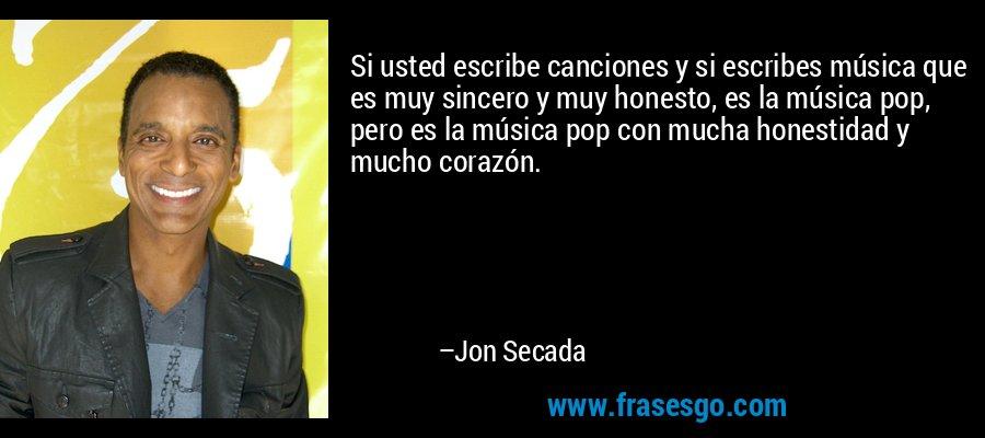 Si usted escribe canciones y si escribes música que es muy sincero y muy honesto, es la música pop, pero es la música pop con mucha honestidad y mucho corazón. – Jon Secada