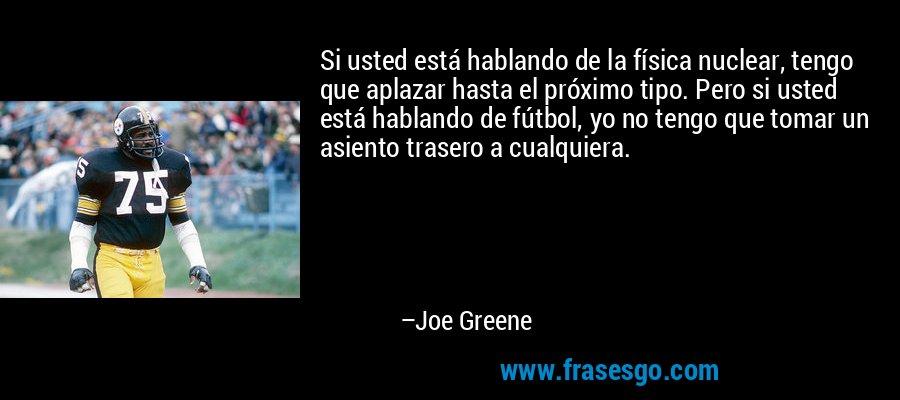 Si usted está hablando de la física nuclear, tengo que aplazar hasta el próximo tipo. Pero si usted está hablando de fútbol, yo no tengo que tomar un asiento trasero a cualquiera. – Joe Greene