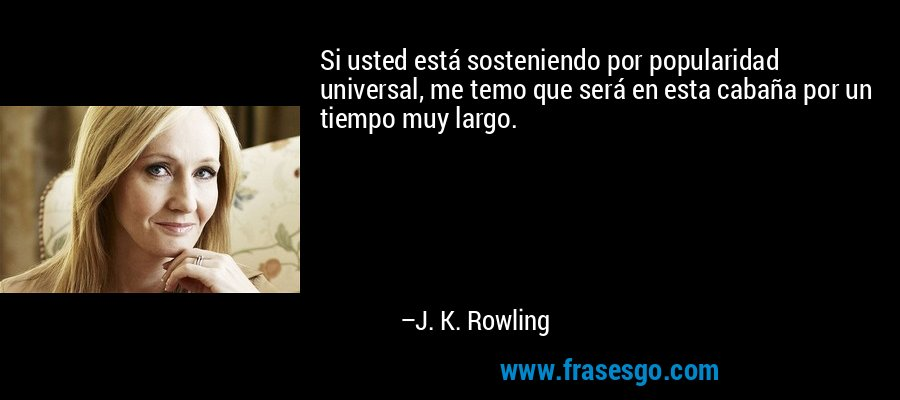 Si usted está sosteniendo por popularidad universal, me temo que será en esta cabaña por un tiempo muy largo. – J. K. Rowling