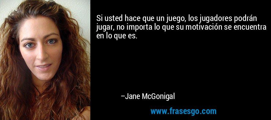Si usted hace que un juego, los jugadores podrán jugar, no importa lo que su motivación se encuentra en lo que es. – Jane McGonigal