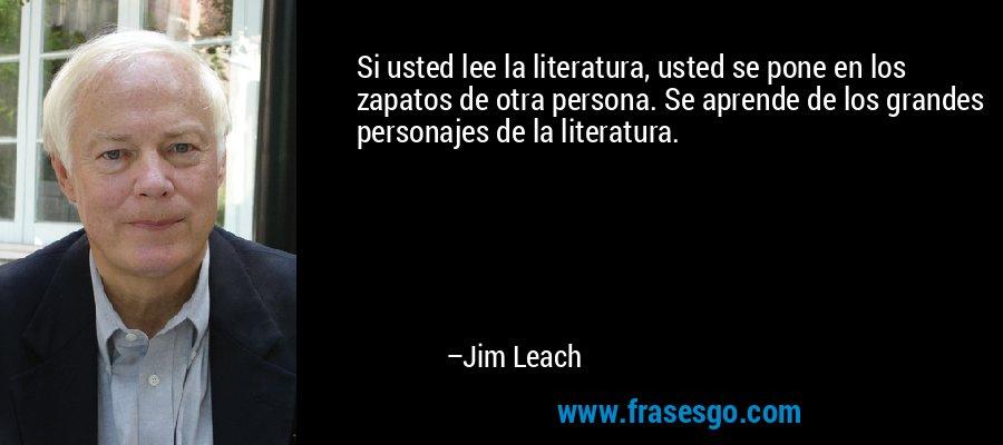 Si usted lee la literatura, usted se pone en los zapatos de otra persona. Se aprende de los grandes personajes de la literatura. – Jim Leach