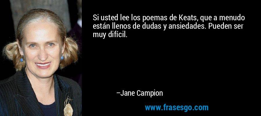 Si usted lee los poemas de Keats, que a menudo están llenos de dudas y ansiedades. Pueden ser muy difícil. – Jane Campion