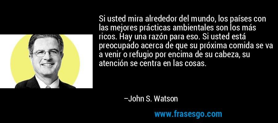 Si usted mira alrededor del mundo, los países con las mejores prácticas ambientales son los más ricos. Hay una razón para eso. Si usted está preocupado acerca de que su próxima comida se va a venir o refugio por encima de su cabeza, su atención se centra en las cosas. – John S. Watson