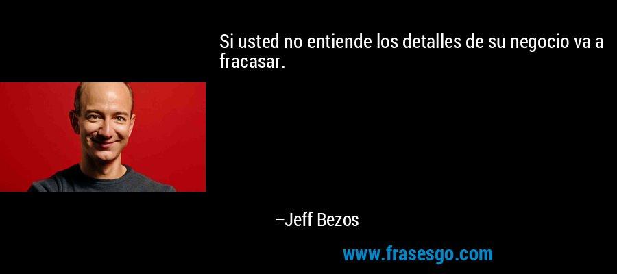 Si usted no entiende los detalles de su negocio va a fracasar. – Jeff Bezos