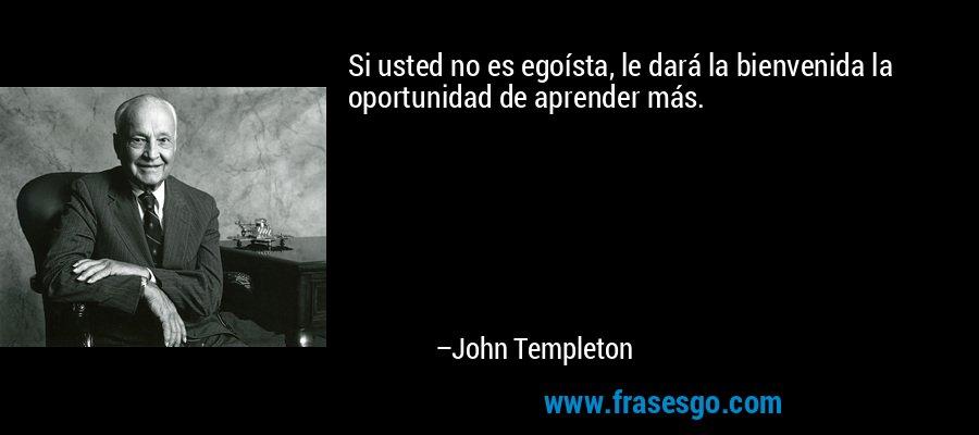 Si usted no es egoísta, le dará la bienvenida la oportunidad de aprender más. – John Templeton