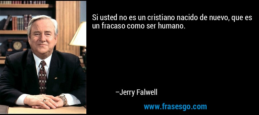 Si usted no es un cristiano nacido de nuevo, que es un fracaso como ser humano. – Jerry Falwell