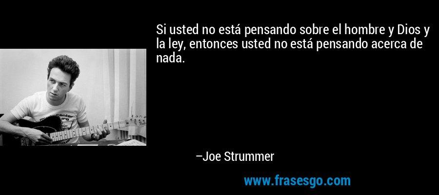 Si usted no está pensando sobre el hombre y Dios y la ley, entonces usted no está pensando acerca de nada. – Joe Strummer