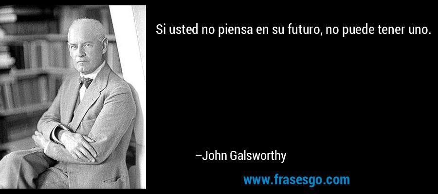 Si usted no piensa en su futuro, no puede tener uno. – John Galsworthy