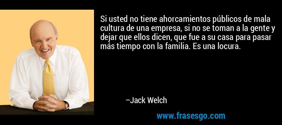 Si usted no tiene ahorcamientos públicos de mala cultura de una empresa, si no se toman a la gente y dejar que ellos dicen, que fue a su casa para pasar más tiempo con la familia. Es una locura. – Jack Welch