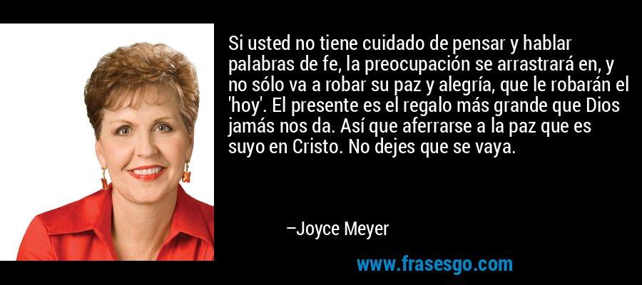 Si usted no tiene cuidado de pensar y hablar palabras de fe, la preocupación se arrastrará en, y no sólo va a robar su paz y alegría, que le robarán el 'hoy'. El presente es el regalo más grande que Dios jamás nos da. Así que aferrarse a la paz que es suyo en Cristo. No dejes que se vaya. – Joyce Meyer