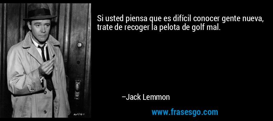 Si usted piensa que es difícil conocer gente nueva, trate de recoger la pelota de golf mal. – Jack Lemmon
