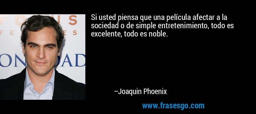 Si usted piensa que una película afectar a la sociedad o de simple entretenimiento, todo es excelente, todo es noble. – Joaquin Phoenix