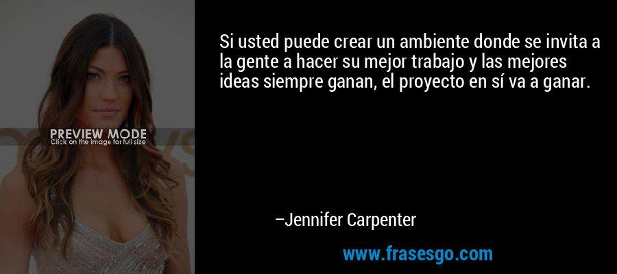 Si usted puede crear un ambiente donde se invita a la gente a hacer su mejor trabajo y las mejores ideas siempre ganan, el proyecto en sí va a ganar. – Jennifer Carpenter