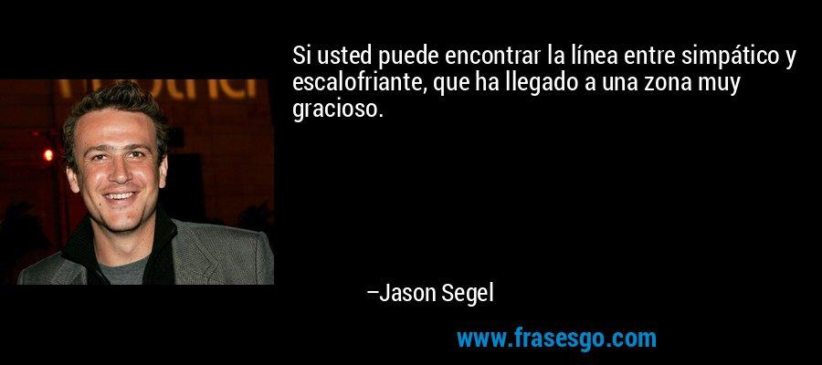 Si usted puede encontrar la línea entre simpático y escalofriante, que ha llegado a una zona muy gracioso. – Jason Segel