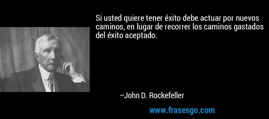 Si usted quiere tener éxito debe actuar por nuevos caminos, en lugar de recorrer los caminos gastados del éxito aceptado. – John D. Rockefeller