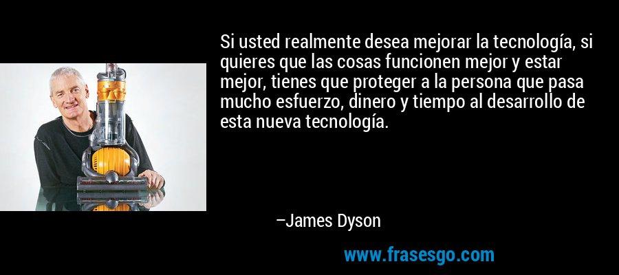 Si usted realmente desea mejorar la tecnología, si quieres que las cosas funcionen mejor y estar mejor, tienes que proteger a la persona que pasa mucho esfuerzo, dinero y tiempo al desarrollo de esta nueva tecnología. – James Dyson