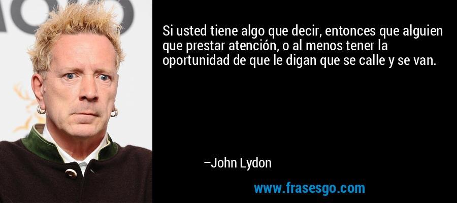 Si usted tiene algo que decir, entonces que alguien que prestar atención, o al menos tener la oportunidad de que le digan que se calle y se van. – John Lydon