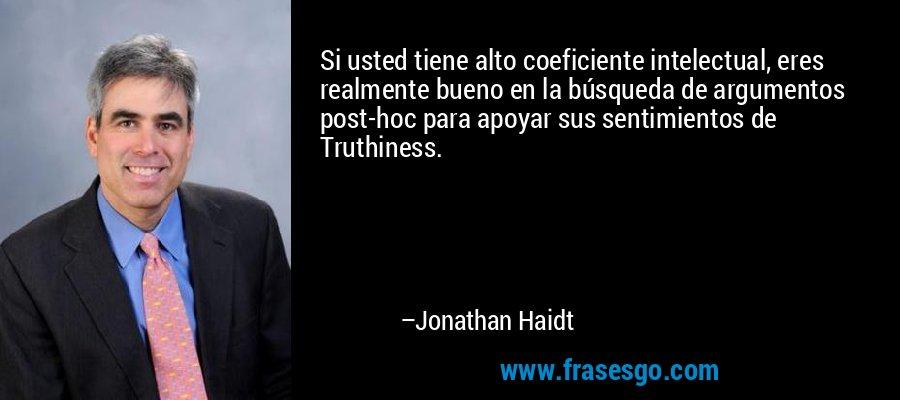Si usted tiene alto coeficiente intelectual, eres realmente bueno en la búsqueda de argumentos post-hoc para apoyar sus sentimientos de Truthiness. – Jonathan Haidt