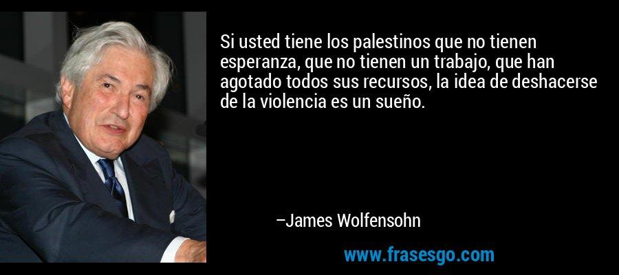 Si usted tiene los palestinos que no tienen esperanza, que no tienen un trabajo, que han agotado todos sus recursos, la idea de deshacerse de la violencia es un sueño. – James Wolfensohn