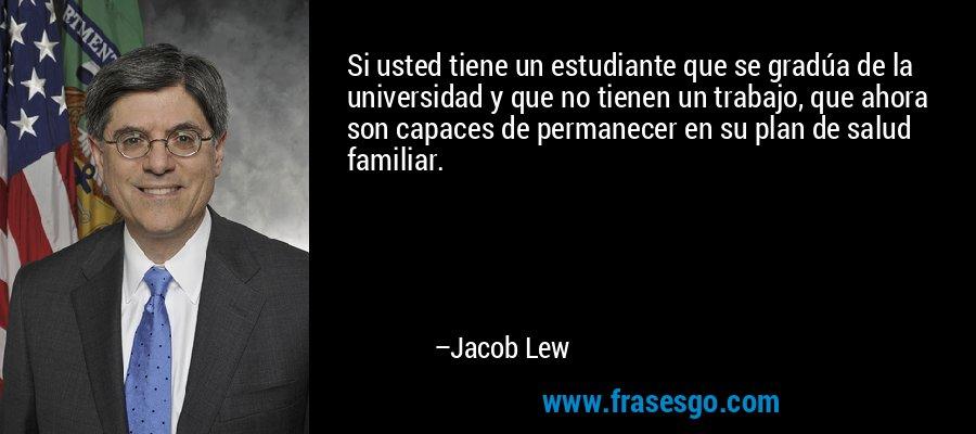 Si usted tiene un estudiante que se gradúa de la universidad y que no tienen un trabajo, que ahora son capaces de permanecer en su plan de salud familiar. – Jacob Lew