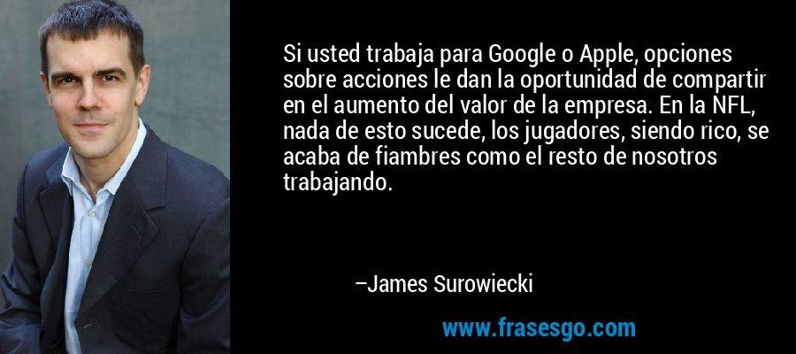 Si usted trabaja para Google o Apple, opciones sobre acciones le dan la oportunidad de compartir en el aumento del valor de la empresa. En la NFL, nada de esto sucede, los jugadores, siendo rico, se acaba de fiambres como el resto de nosotros trabajando. – James Surowiecki
