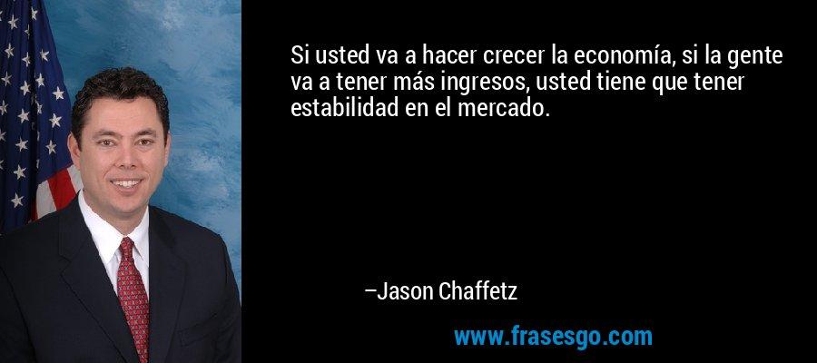 Si usted va a hacer crecer la economía, si la gente va a tener más ingresos, usted tiene que tener estabilidad en el mercado. – Jason Chaffetz