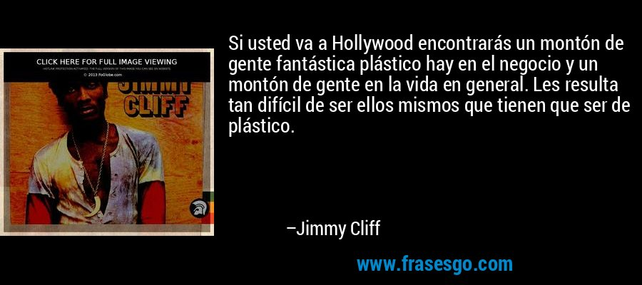 Si usted va a Hollywood encontrarás un montón de gente fantástica plástico hay en el negocio y un montón de gente en la vida en general. Les resulta tan difícil de ser ellos mismos que tienen que ser de plástico. – Jimmy Cliff