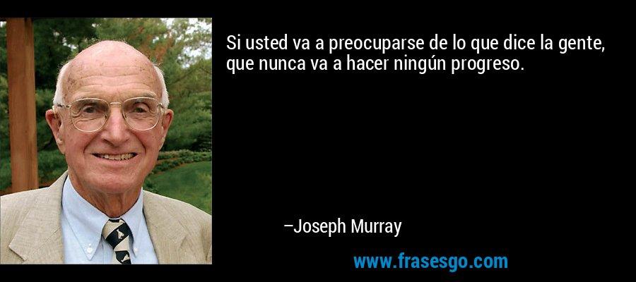 Si usted va a preocuparse de lo que dice la gente, que nunca va a hacer ningún progreso. – Joseph Murray