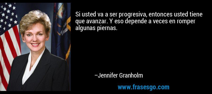 Si usted va a ser progresiva, entonces usted tiene que avanzar. Y eso depende a veces en romper algunas piernas. – Jennifer Granholm