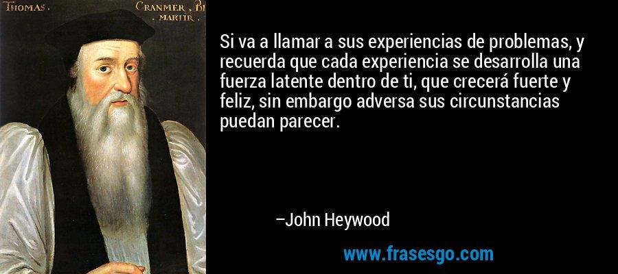 Si va a llamar a sus experiencias de problemas, y recuerda que cada experiencia se desarrolla una fuerza latente dentro de ti, que crecerá fuerte y feliz, sin embargo adversa sus circunstancias puedan parecer. – John Heywood