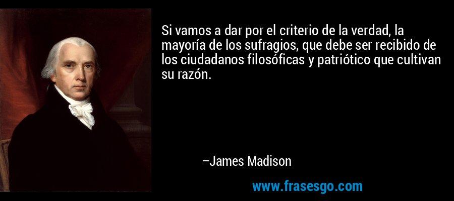 Si vamos a dar por el criterio de la verdad, la mayoría de los sufragios, que debe ser recibido de los ciudadanos filosóficas y patriótico que cultivan su razón. – James Madison