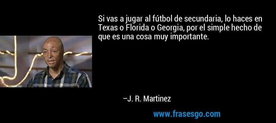Si vas a jugar al fútbol de secundaria, lo haces en Texas o Florida o Georgia, por el simple hecho de que es una cosa muy importante. – J. R. Martinez
