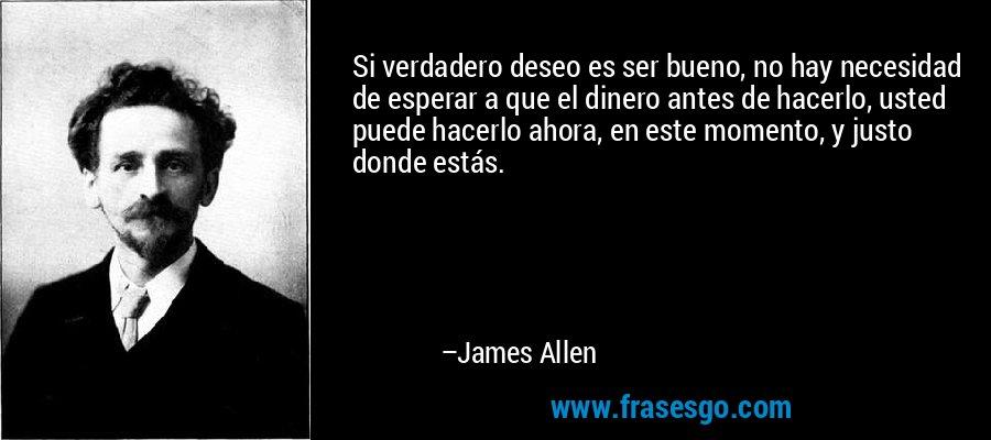 Si verdadero deseo es ser bueno, no hay necesidad de esperar a que el dinero antes de hacerlo, usted puede hacerlo ahora, en este momento, y justo donde estás. – James Allen