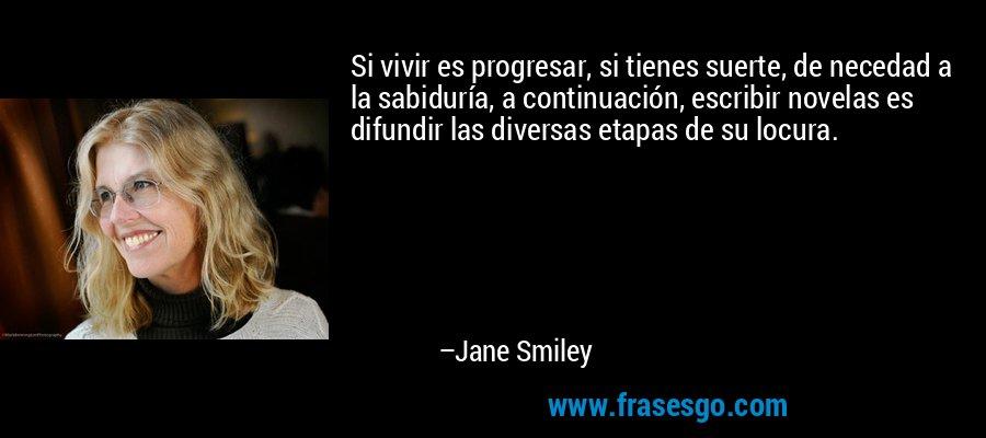 Si vivir es progresar, si tienes suerte, de necedad a la sabiduría, a continuación, escribir novelas es difundir las diversas etapas de su locura. – Jane Smiley