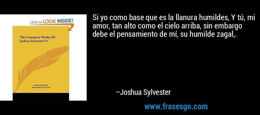 Si yo como base que es la llanura humildes, Y tú, mi amor, tan alto como el cielo arriba, sin embargo debe el pensamiento de mí, su humilde zagal,. – Joshua Sylvester