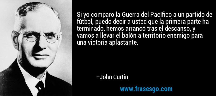 Si yo comparo la Guerra del Pacífico a un partido de fútbol, puedo decir a usted que la primera parte ha terminado, hemos arrancó tras el descanso, y vamos a llevar el balón a territorio enemigo para una victoria aplastante. – John Curtin