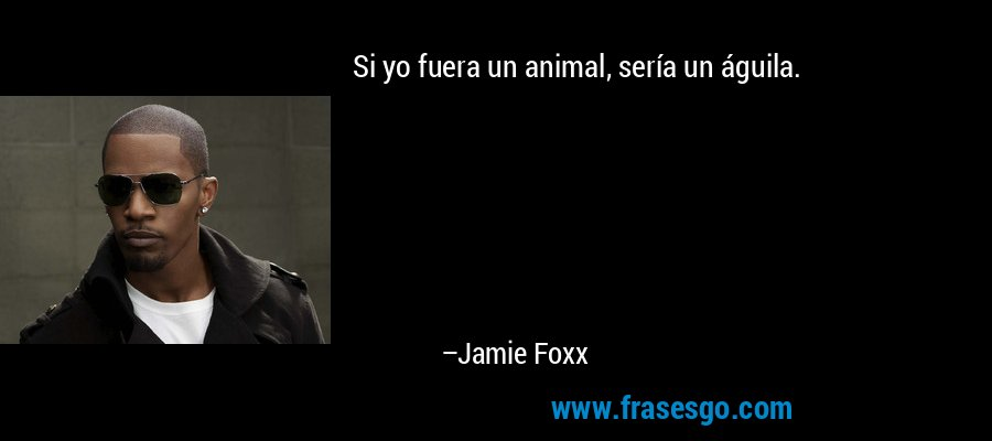 Si yo fuera un animal, sería un águila. – Jamie Foxx