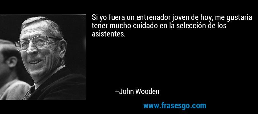 Si yo fuera un entrenador joven de hoy, me gustaría tener mucho cuidado en la selección de los asistentes. – John Wooden