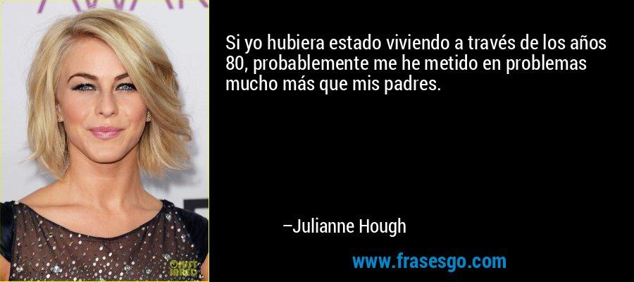 Si yo hubiera estado viviendo a través de los años 80, probablemente me he metido en problemas mucho más que mis padres. – Julianne Hough