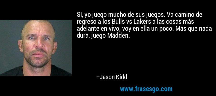 Sí, yo juego mucho de sus juegos. Va camino de regreso a los Bulls vs Lakers a las cosas más adelante en vivo, voy en ella un poco. Más que nada dura, juego Madden. – Jason Kidd