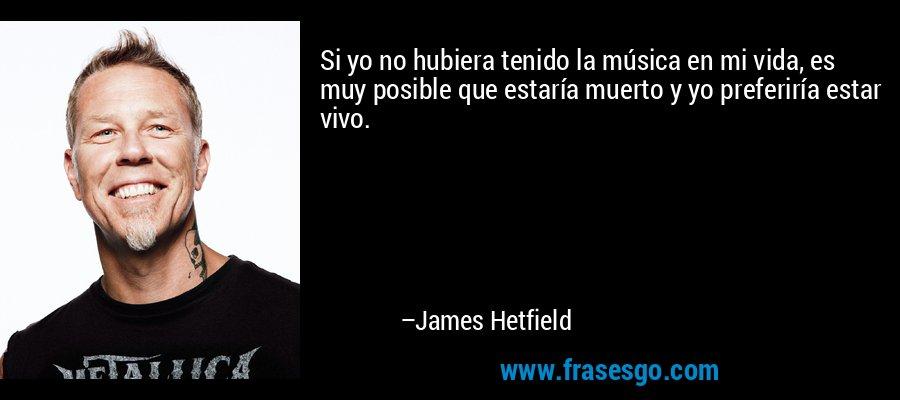 Si yo no hubiera tenido la música en mi vida, es muy posible que estaría muerto y yo preferiría estar vivo. – James Hetfield