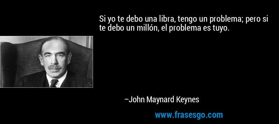 Si yo te debo una libra, tengo un problema; pero si te debo un millón, el problema es tuyo. – John Maynard Keynes