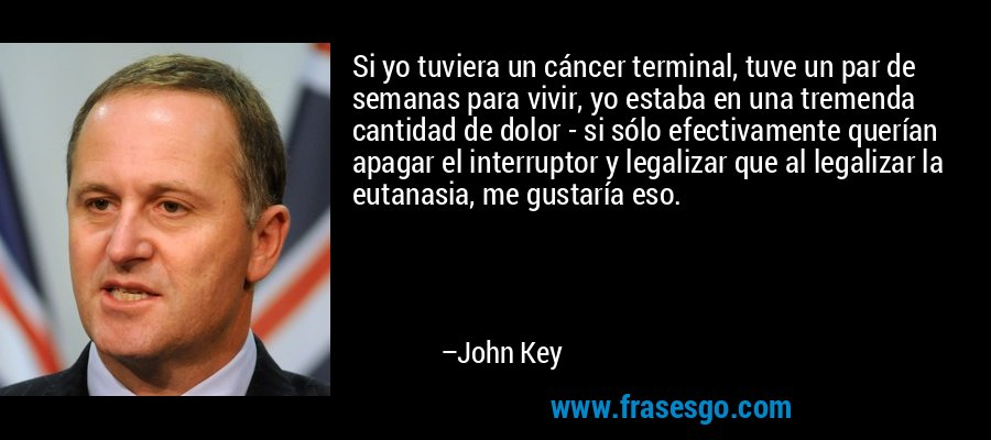 Si yo tuviera un cáncer terminal, tuve un par de semanas para vivir, yo estaba en una tremenda cantidad de dolor - si sólo efectivamente querían apagar el interruptor y legalizar que al legalizar la eutanasia, me gustaría eso. – John Key