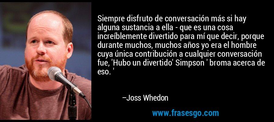 Siempre disfruto de conversación más si hay alguna sustancia a ella - que es una cosa increíblemente divertido para mí que decir, porque durante muchos, muchos años yo era el hombre cuya única contribución a cualquier conversación fue, 'Hubo un divertido' Simpson ' broma acerca de eso. ' – Joss Whedon