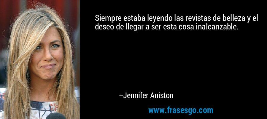 Siempre estaba leyendo las revistas de belleza y el deseo de llegar a ser esta cosa inalcanzable. – Jennifer Aniston